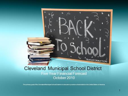 1 Cleveland Municipal School District Five Year Financial Forecast October 2010 The primary goal of the Cleveland Municipal School District is to become.