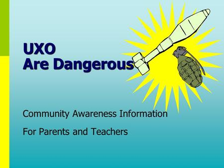 Community Awareness Information For Parents and Teachers Community Awareness Information For Parents and Teachers UXO Are Dangerous.