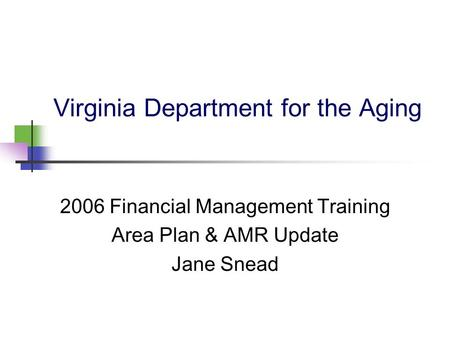 Virginia Department for the Aging 2006 Financial Management Training Area Plan & AMR Update Jane Snead.