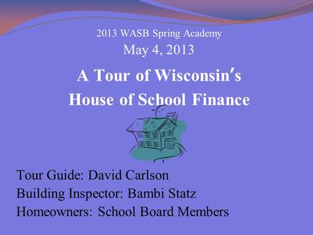 2013 WASB Spring Academy May 4, 2013 A Tour of Wisconsin's House of School Finance Tour Guide: David Carlson Building Inspector: Bambi Statz Homeowners: