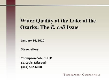 Water Quality at the Lake of the Ozarks: The E. coli Issue January 14, 2010 Steve Jeffery Thompson Coburn LLP St. Louis, Missouri (314) 552-6000.