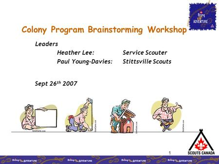 1 Colony Program Brainstorming Workshop Leaders Heather Lee: Service Scouter Paul Young-Davies: Stittsville Scouts Sept 26 th 2007.