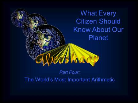 Part Four: The World's Most Important Arithmetic What Every Citizen Should Know About Our Planet.