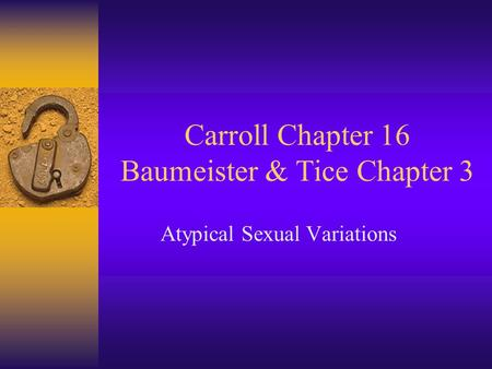 Carroll Chapter 16 Baumeister & Tice Chapter 3 Atypical Sexual Variations.