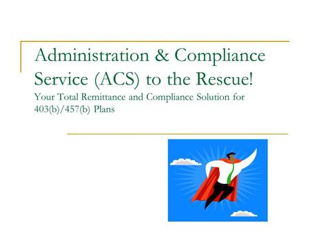 Administration & Compliance Service (ACS) to the Rescue! Your Total Remittance and Compliance Solution for 403(b)/457(b) Plans.