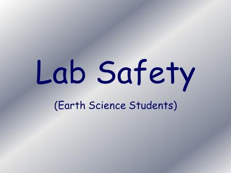 Lab Safety (Earth Science Students). General I will not touch any lab equipment until I have been given instructions.