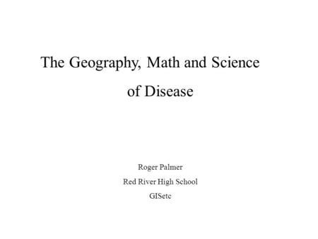 The Geography, Math and Science of Disease Roger Palmer Red River High School GISetc.