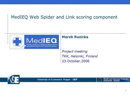 University of Economics Prague - UEP 1 MedIEQ Web Spider and Link scoring component Marek Ruzicka Project meeting TKK, Helsinki, Finland 23.October.2006.