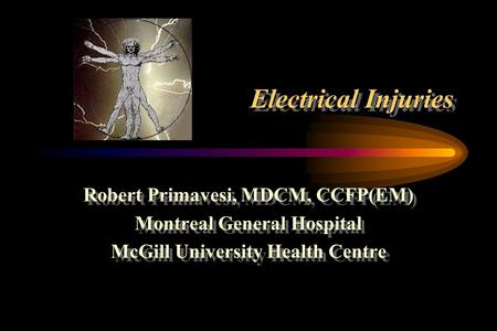 Electrical Injuries Robert Primavesi, MDCM, CCFP(EM) Montreal General Hospital McGill University Health Centre Robert Primavesi, MDCM, CCFP(EM) Montreal.