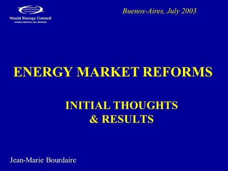 ENERGY MARKET REFORMS INITIAL THOUGHTS & RESULTS Buenos-Aires, July 2003 Jean-Marie Bourdaire.