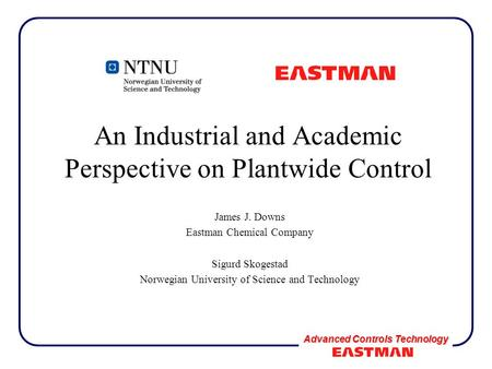 Advanced Controls Technology An Industrial and Academic Perspective on Plantwide Control James J. Downs Eastman Chemical Company Sigurd Skogestad Norwegian.