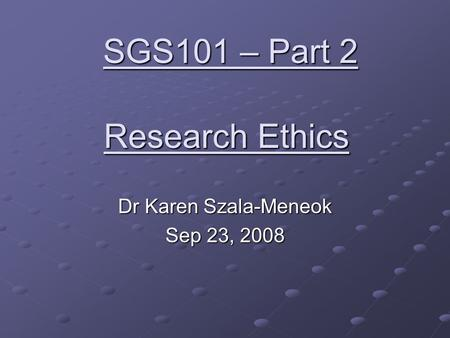 Research Ethics Dr Karen Szala-Meneok Sep 23, 2008 SGS101 – Part 2.