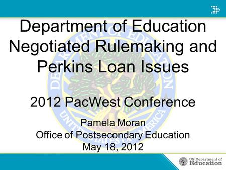 Department of Education Negotiated Rulemaking and Perkins Loan Issues 2012 PacWest Conference Pamela Moran Office of Postsecondary Education May 18, 2012.