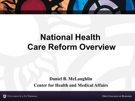 National Health Care Reform Overview Daniel B. McLaughlin Center for Health and Medical Affairs.