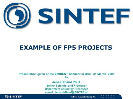 SINTEF Energiforskning AS EXAMPLE OF FP5 PROJECTS Presentation given at the EMINENT Seminar in Brno, 31 March 2005 by Jens Hetland Ph.D. Senior Scientist.
