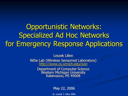 May 22, 2006 © Leszek T. Lilien 2006 Opportunistic <strong>Networks</strong>: Specialized Ad Hoc <strong>Networks</strong> for Emergency Response Applications Leszek Lilien WiSe Lab (<strong>Wireless</strong>.