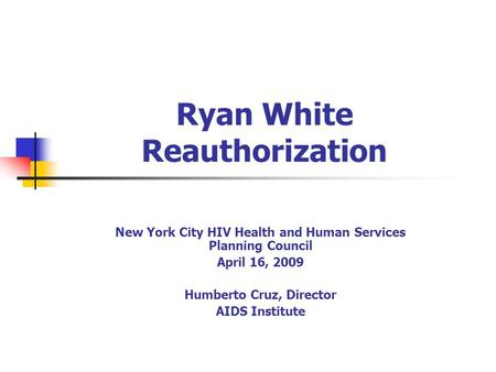 Ryan White Reauthorization New York City HIV Health and Human Services Planning Council April 16, 2009 Humberto Cruz, Director AIDS Institute.