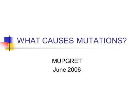 WHAT CAUSES MUTATIONS? MUPGRET June 2006. OVERVIEW  Causes  Mechanisms  Life or Progeny?  Applications.