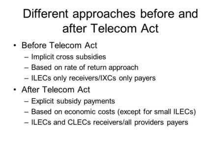 Different approaches before and after Telecom Act Before Telecom Act –Implicit cross subsidies –Based on rate of return approach –ILECs only receivers/IXCs.