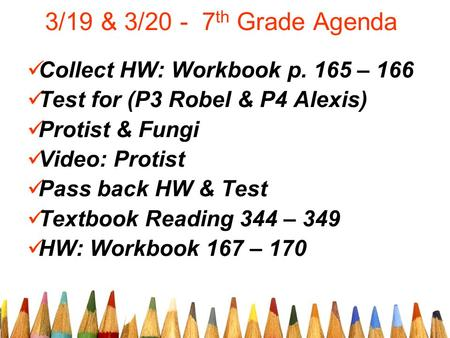 3/19 & 3/20 - 7 th Grade Agenda Collect HW: Workbook p. 165 – 166 Test for (P3 Robel & P4 Alexis) Protist & Fungi Video: Protist Pass back HW & Test Textbook.