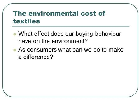 The environmental cost of textiles What effect does our buying behaviour have on the environment? As consumers what can we do to make a difference?