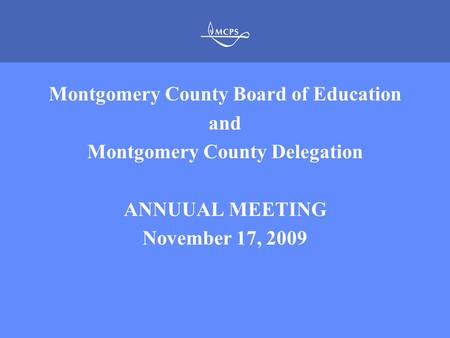MONTGOMERY COUNTY PUBLIC SCHOOLS ROCKVILLE, MARYLAND Montgomery County Board of Education and Montgomery County Delegation ANNUUAL MEETING November 17,