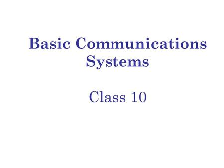 Basic Communications Systems Class 10. Today's Class Topics Asynchronous Transfer Mode (ATM) Cell Switching Classes of Service Providing Integrated Voice.