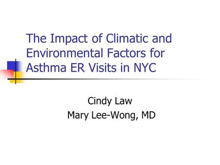 The Impact of Climatic and Environmental Factors for Asthma ER Visits in NYC Cindy Law Mary Lee-Wong, MD.