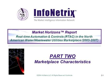 ©2004 InfoNetrix LLC All Rights Reserved Worldwide 2-1 PART TWO Marketplace Characteristics Market Horizons™ Report Real-time Automation & Controls (RTAC)