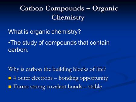 Carbon Compounds – Organic Chemistry Carbon Compounds – Organic Chemistry Why is carbon the building blocks of life? 4 outer electrons – bonding opportunity.