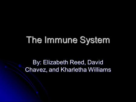 The Immune System By: Elizabeth Reed, David Chavez, <strong>and</strong> Kharletha Williams.