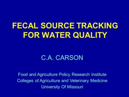 FECAL SOURCE TRACKING FOR WATER QUALITY C.A. CARSON Food and Agriculture Policy Research Institute Colleges of Agriculture and Veterinary Medicine University.