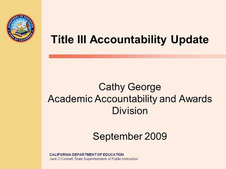 CALIFORNIA DEPARTMENT OF EDUCATION Jack O'Connell, State Superintendent of Public Instruction Title III Accountability Update Cathy George Academic Accountability.