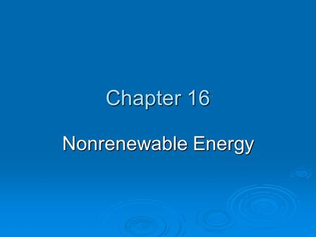 Chapter 16 Nonrenewable Energy. TYPES OF ENERGY RESOURCES  About 99% of the energy we use for heat comes from the sun and the other 1% comes mostly from.