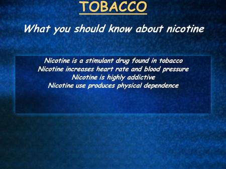 TOBACCO What you should know about nicotine Nicotine is a stimulant drug found in tobacco Nicotine increases heart rate and blood pressure Nicotine is.
