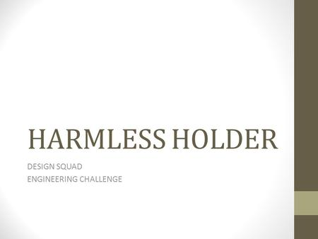 HARMLESS HOLDER DESIGN SQUAD ENGINEERING CHALLENGE.