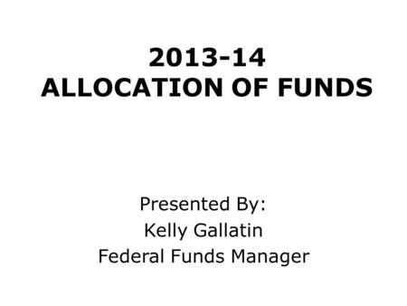 2013-14 ALLOCATION OF FUNDS Presented By: Kelly Gallatin Federal Funds Manager.