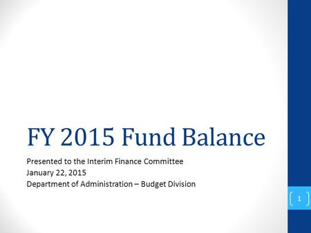FY 2015 Fund Balance Presented to the Interim Finance Committee January 22, 2015 Department of Administration – Budget Division 1.