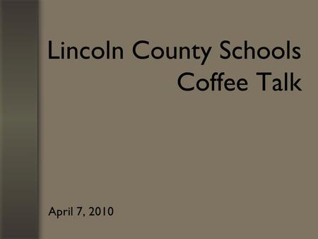 Lincoln County Schools Coffee Talk April 7, 2010.