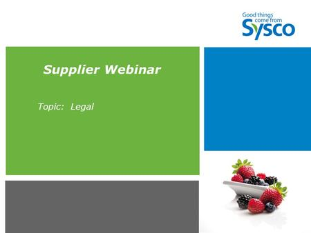 Supplier Webinar Topic: Legal. ***Sysco Proprietary and Confidential*** 2 Agenda  Required Legal Documents  Additional Agreements Required of Particular.