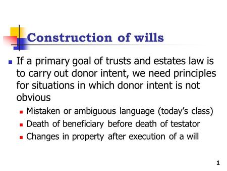 Construction of wills If a primary goal of trusts and estates law is to carry out donor intent, we need principles for situations in which donor intent.