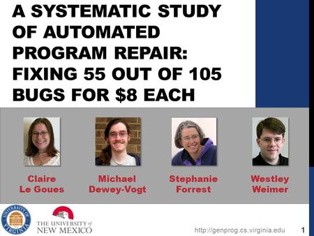 A SYSTEMATIC STUDY OF AUTOMATED PROGRAM REPAIR: FIXING 55 OUT OF 105 BUGS FOR $8 EACH Claire Le Goues Michael Dewey-Vogt Stephanie Forrest Westley Weimer.