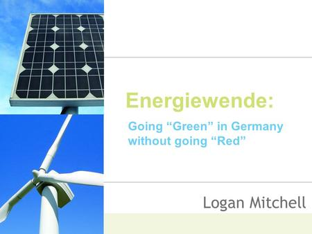 "Energiewende: Going ""Green"" in Germany without going ""Red"" Logan Mitchell."