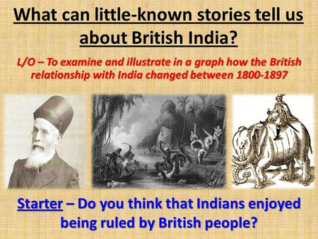 What can little-known stories tell us about British India? L/O – To examine and illustrate in a graph how the British relationship with India changed between.