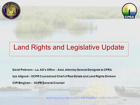Restoring and protecting Louisiana's coast David Peterson – La. AG's Office – Asst. Attorney General Designee to CPRA Irys Allgood – OCPR Counsel and Chief.