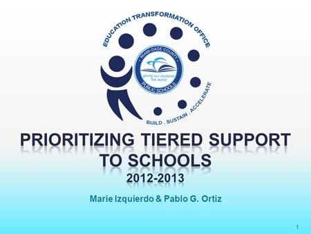 "1 Marie Izquierdo & Pablo G. Ortiz. Prioritizing Tiered Support to Schools 2012-2013 2 26 schools defined as ""persistently low- achieving"" by the requirements."