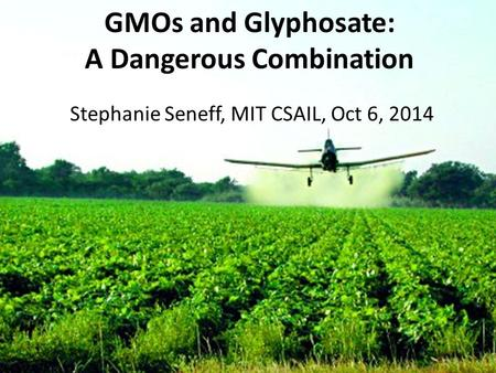 GMOs and Glyphosate: A Dangerous Combination Stephanie Seneff, MIT CSAIL, Oct 6, 2014.