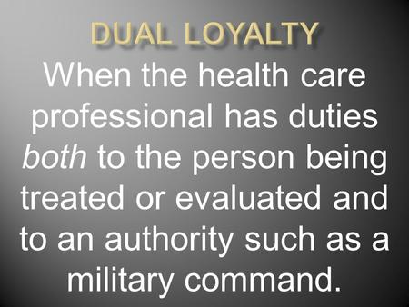 When the health care professional has duties both to the person being treated or evaluated and to an authority such as a military command.