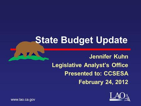 LAO State Budget Update Jennifer Kuhn Legislative Analyst's Office Presented to: CCSESA February 24, 2012 www.lao.ca.gov.