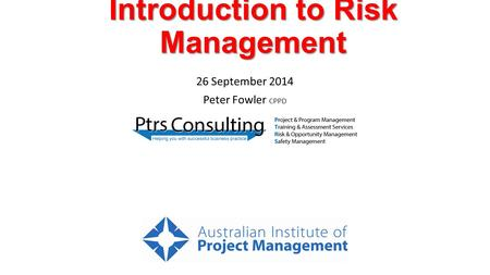 Introduction to Risk Management 26 September 2014 Peter Fowler CPPD.
